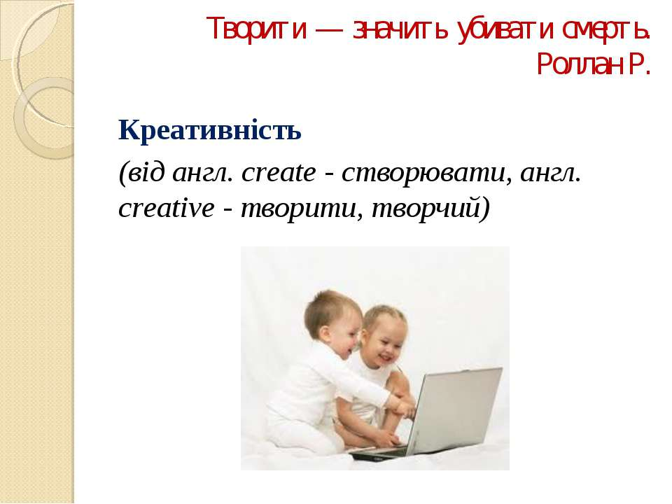 Творити — значить убивати смерть. Роллан Р. Креативність (від англ. create - ...