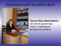 Відповідальний за роботу філії: Трачук Віра Миколаївна, заступник директора л...