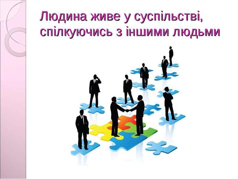 Людина живе у суспільстві, спілкуючись з іншими людьми