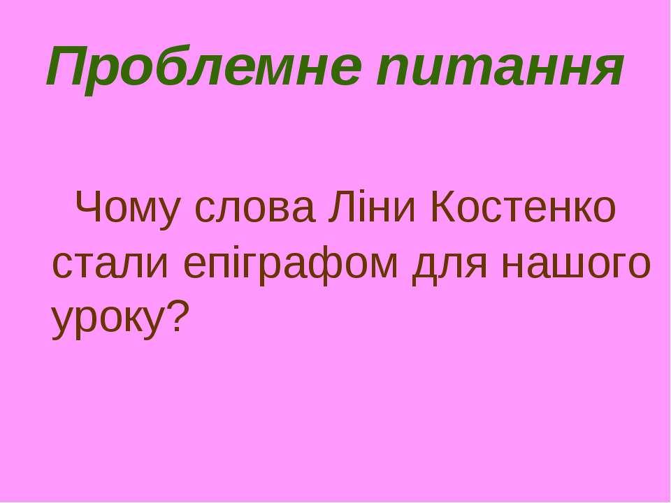 Проблемне питання Чому слова Ліни Костенко стали епіграфом для нашого уроку?