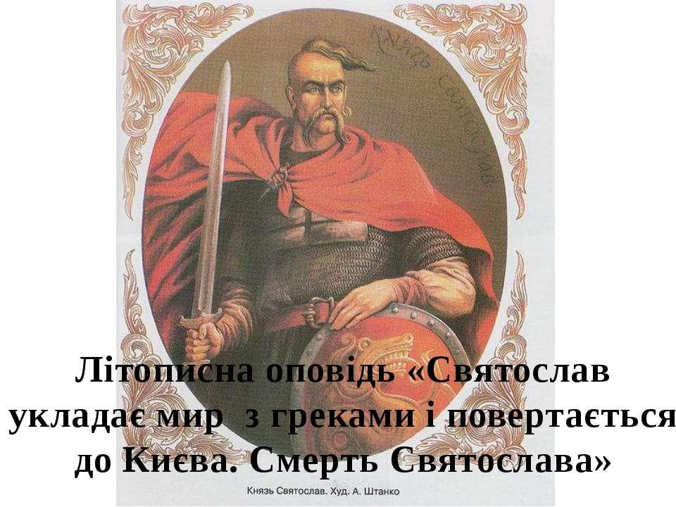Літописна оповідь «Святослав укладає мир з греками і повертається до Києва. С...