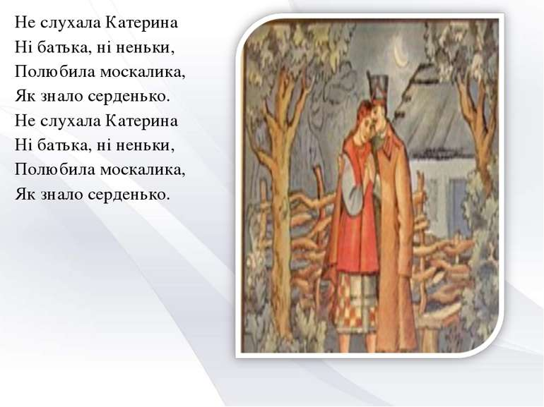 Не слухала Катерина Ні батька, ні неньки, Полюбила москалика, Як знало серден...