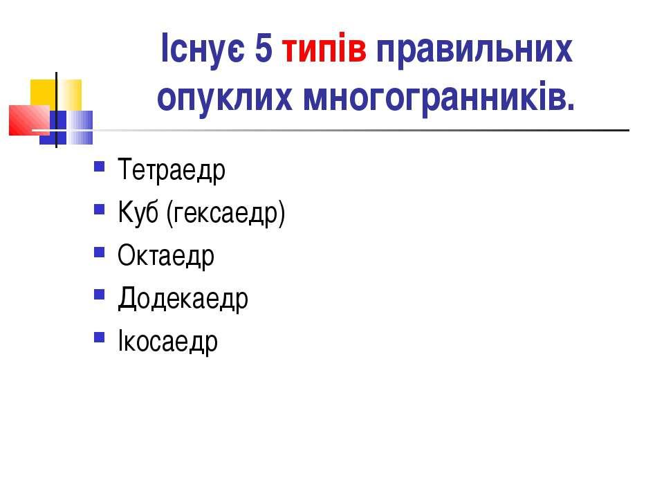 Існує 5 типів правильних опуклих многогранників. Тетраедр Куб (гексаедр) Окта...