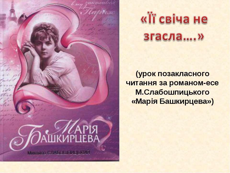 (урок позакласного читання за романом-есе М.Слабошпицького «Марія Башкирцева»)