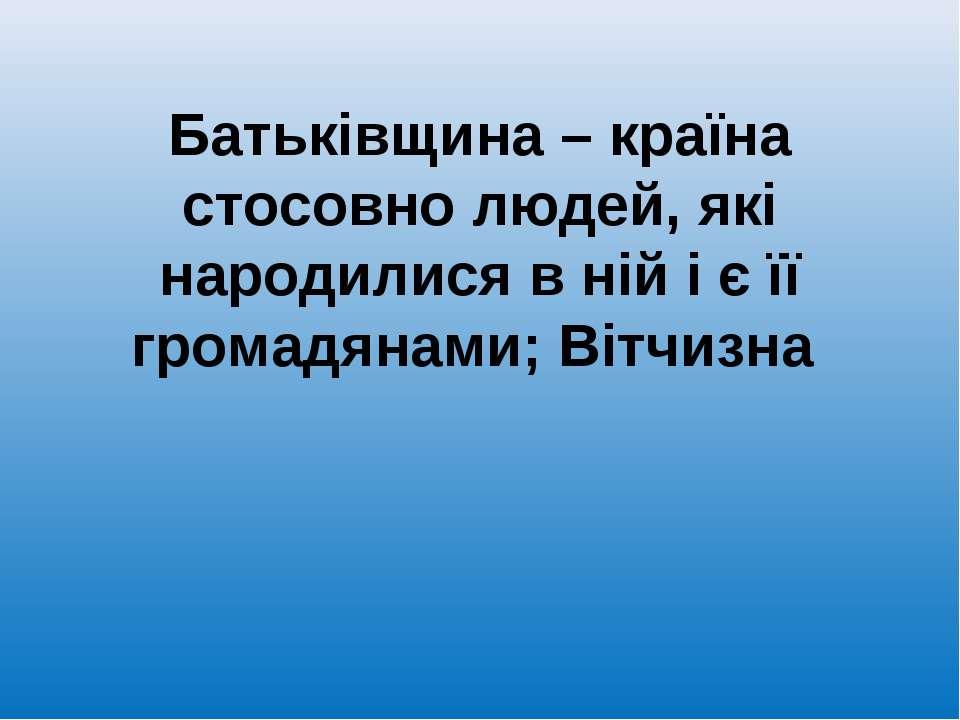 Батьківщина – країна стосовно людей, які народилися в ній і є її громадянами;...