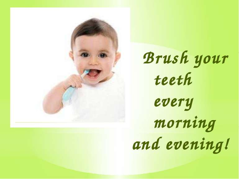 Brush your teeth every morning and evening!
