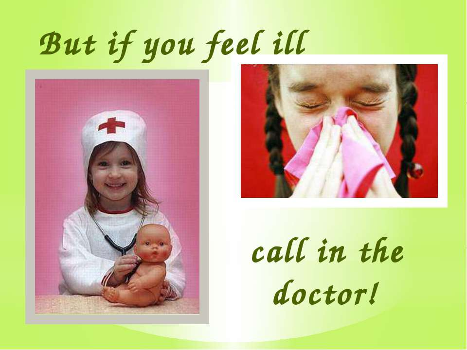 But if you feel ill call in the doctor!