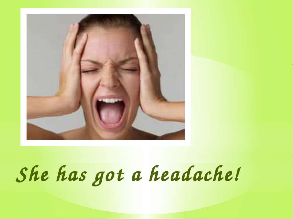 She has got a headache!