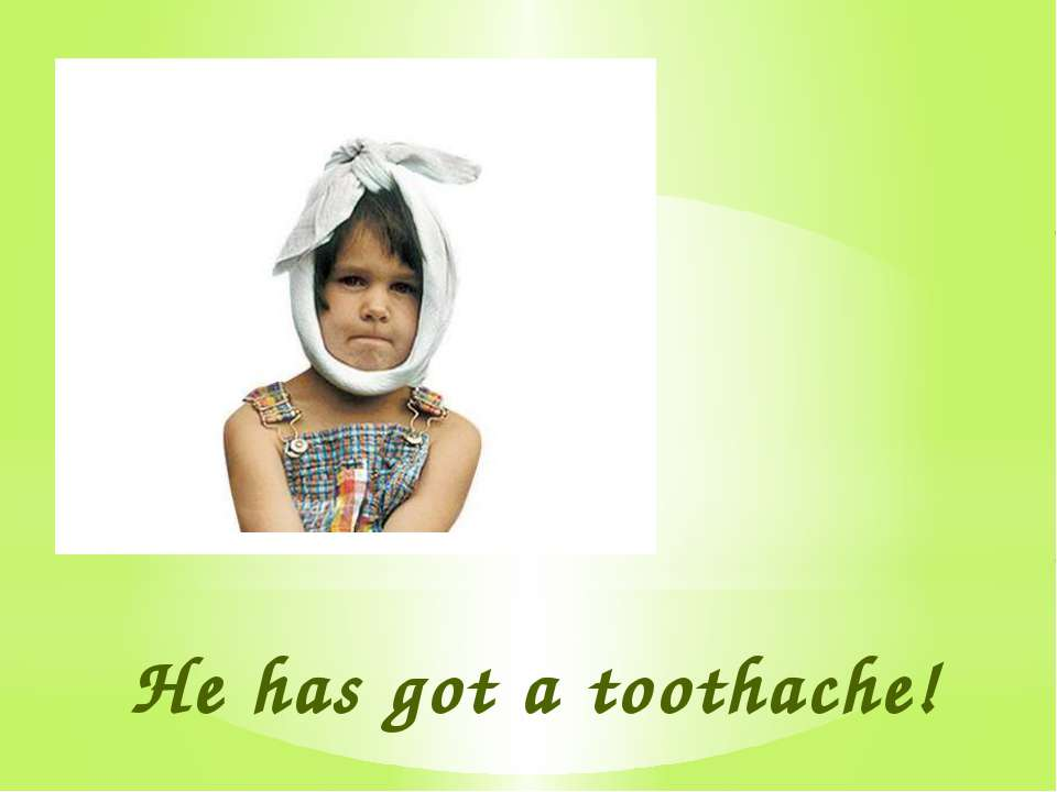 He has got a toothache!