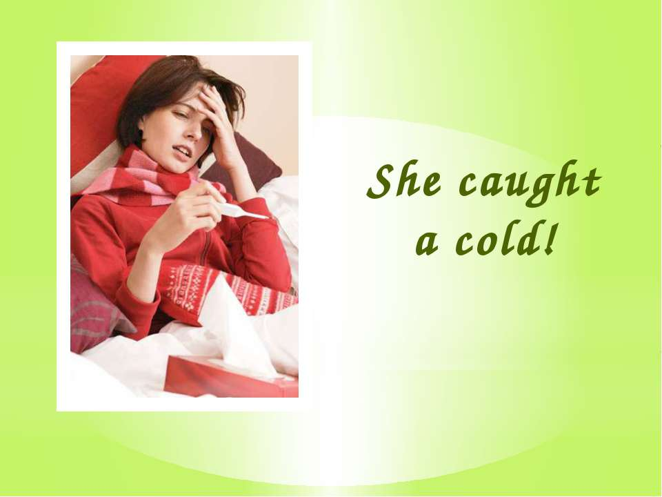 She caught a cold!