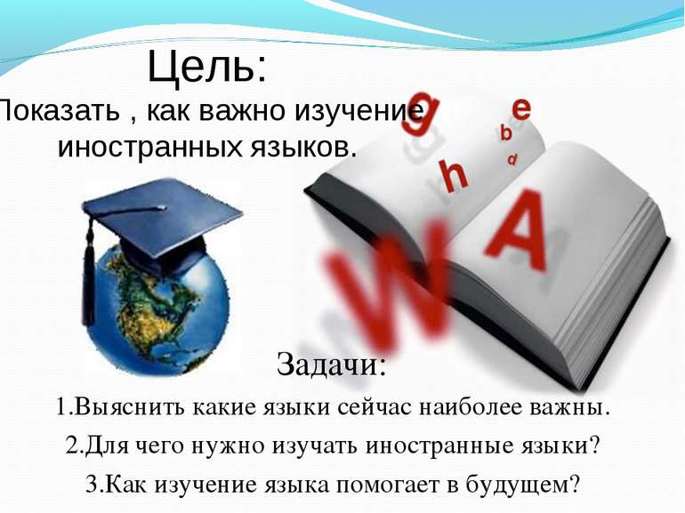 Цель: Показать , как важно изучение иностранных языков. Задачи: 1.Выяснить ка...