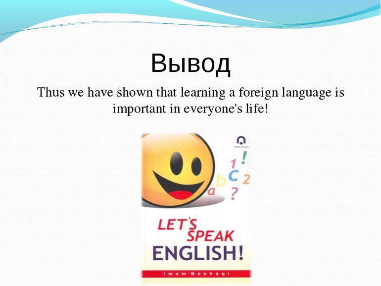 Вывод Thus we have shown that learning a foreign language is important in eve...