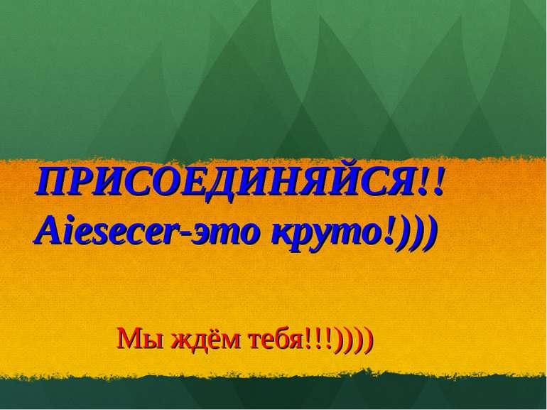 ПРИСОЕДИНЯЙСЯ!!Aiesecer-это круто!))) Мы ждём тебя!!!))))