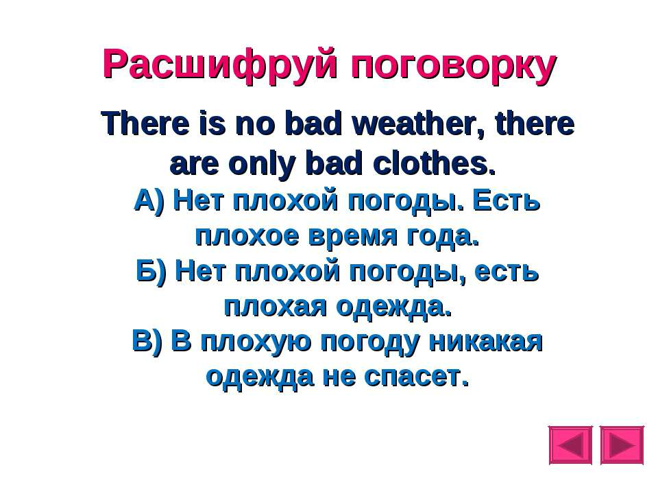 Расшифруй поговорку There is no bad weather, there are only bad clothes. А) Н...