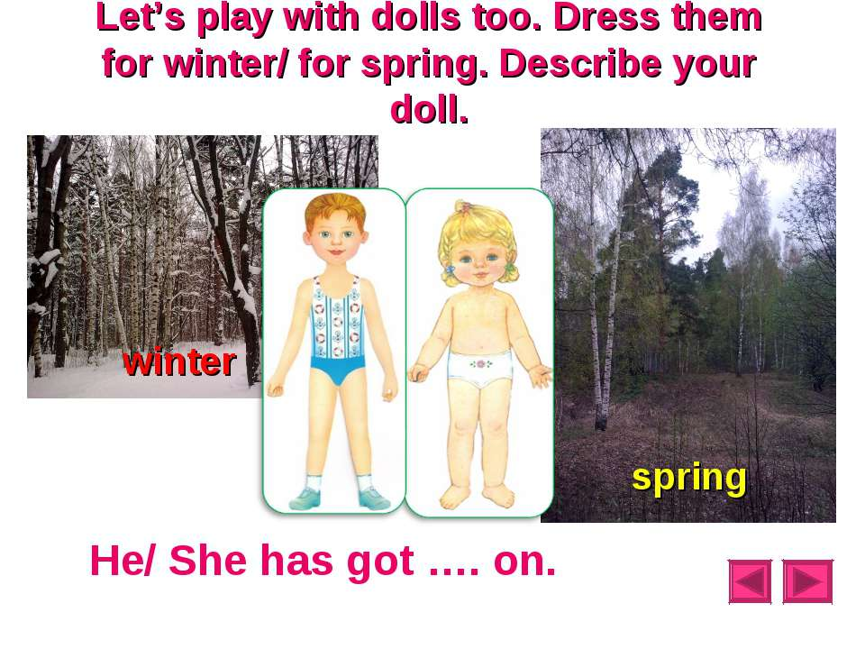 Let's play with dolls too. Dress them for winter/ for spring. Describe your d...
