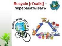 Recycle [ri`saikl] – перерабатывать