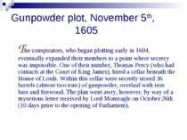 Gunpowder plot, November 5th, 1605 The conspirators, who began plotting early...