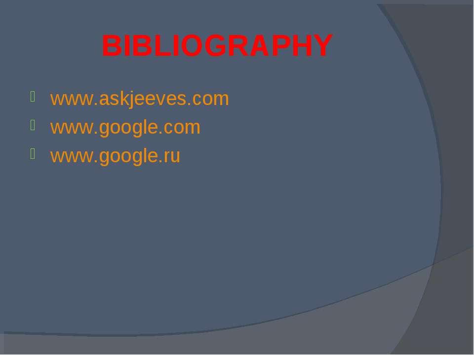 BIBLIOGRAPHY www.askjeeves.com www.google.com www.google.ru