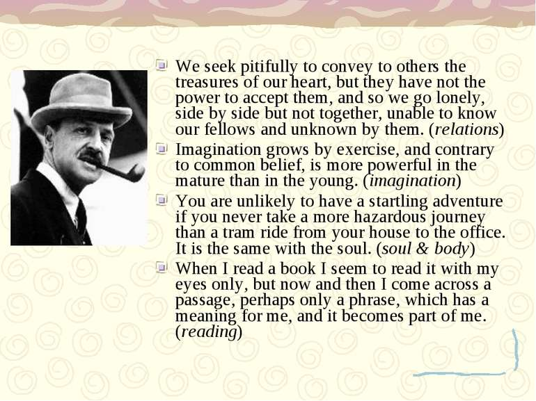 We seek pitifully to convey to others the treasures of our heart, but they ha...