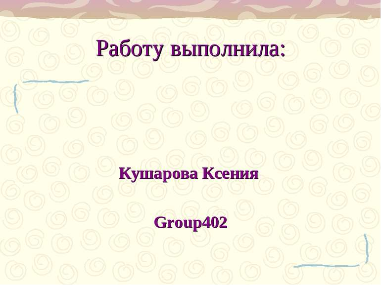 Работу выполнила: Кушарова Ксения Group402