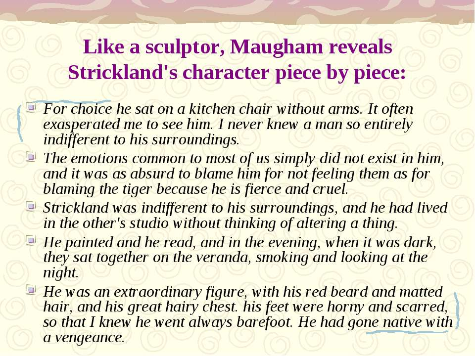 Like a sculptor, Maugham reveals Strickland's character piece by piece: For c...