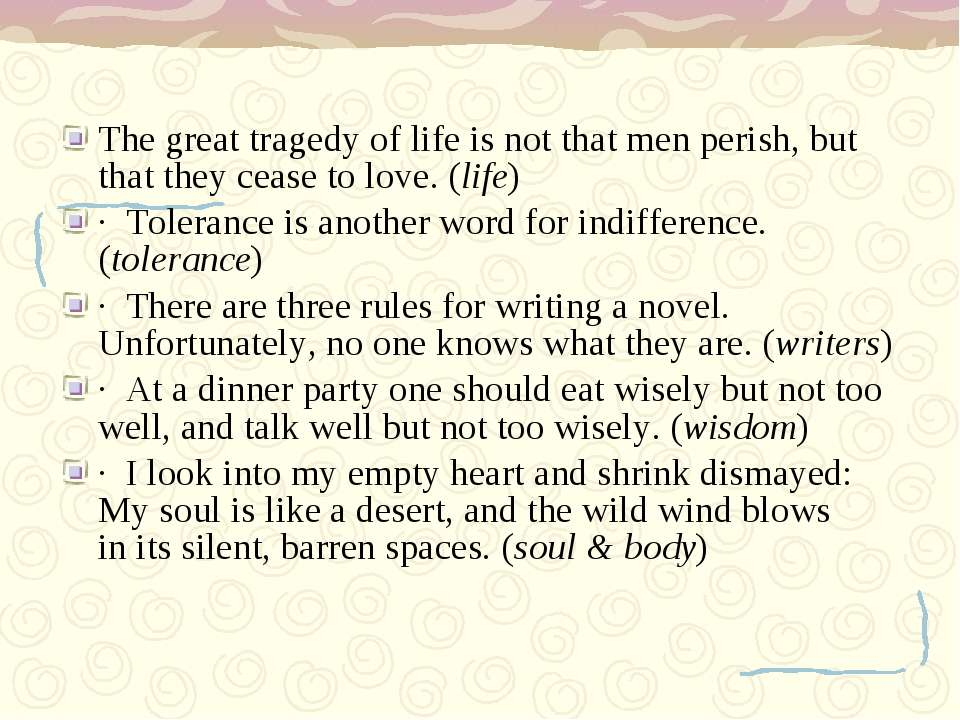 The great tragedy of life is not that men perish, but that they cease to love...