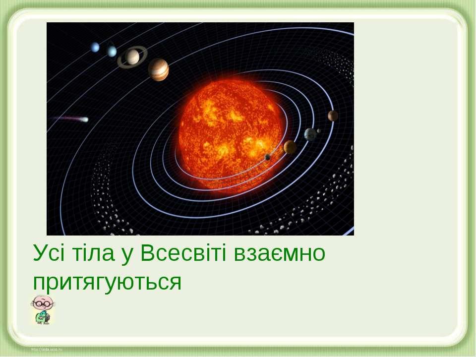 Усі тіла у Всесвіті взаємно притягуються