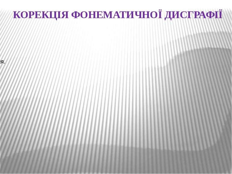 КОРЕКЦІЯ ФОНЕМАТИЧНОЇ ДИСГРАФІЇ заключається в уточненні звуковимови, розвитк...