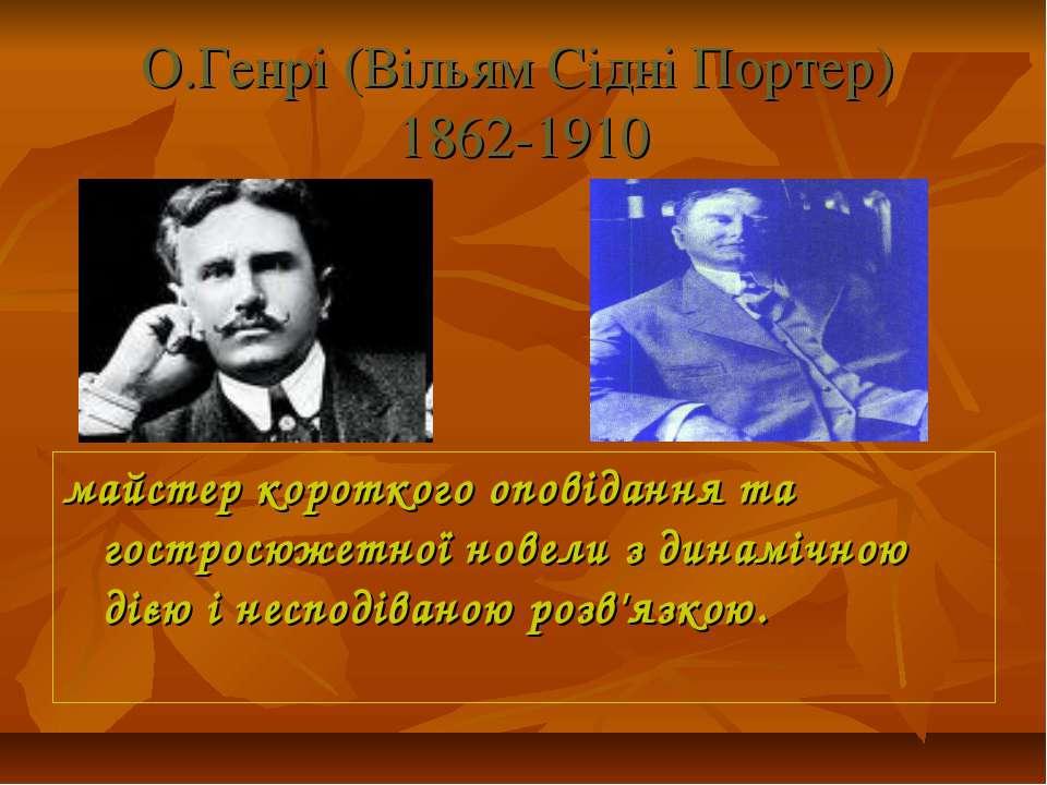 О.Генрі (Вільям Сідні Портер) 1862-1910 майстер короткого оповідання та гостр...
