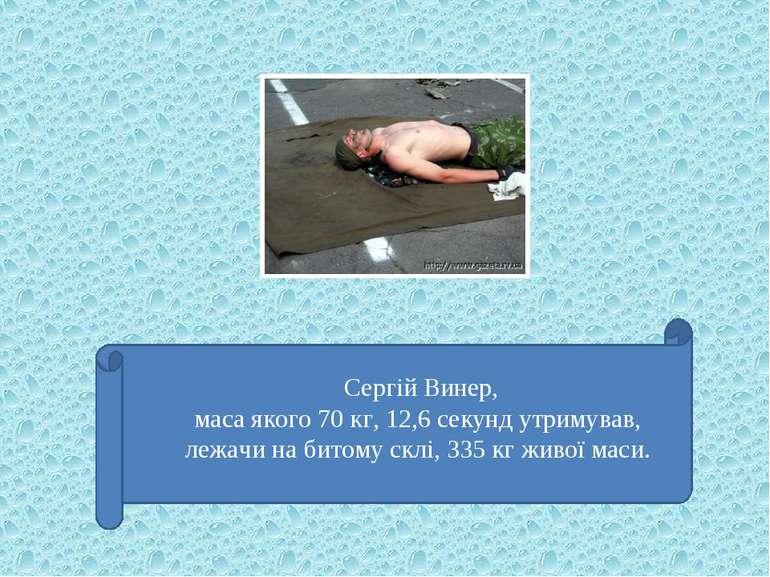 Сергій Винер, маса якого 70 кг, 12,6 секунд утримував, лежачи на битому склі,...
