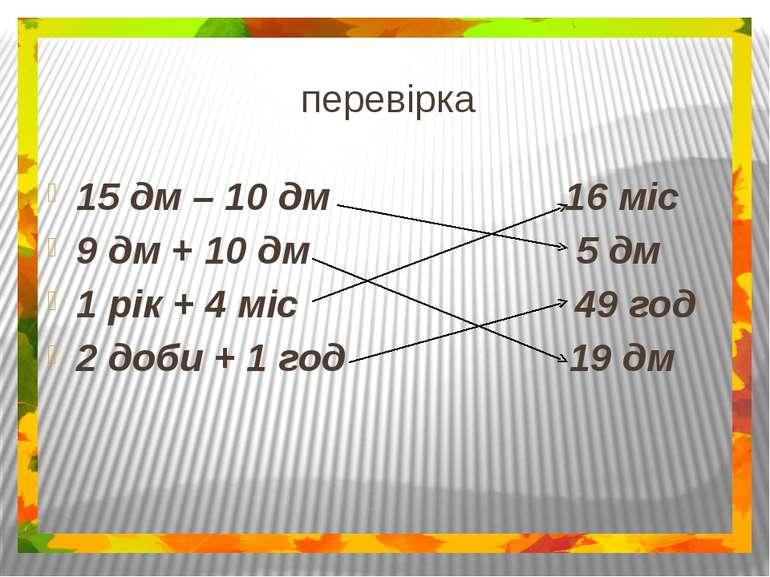 перевірка 15 дм – 10 дм 16 міс 9 дм + 10 дм 5 дм 1 рік + 4 міс 49 год 2 доби ...