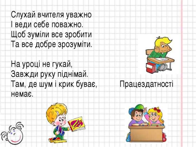 Слухай вчителя уважно І веди себе поважно. Щоб зуміли все зробити Та все добр...