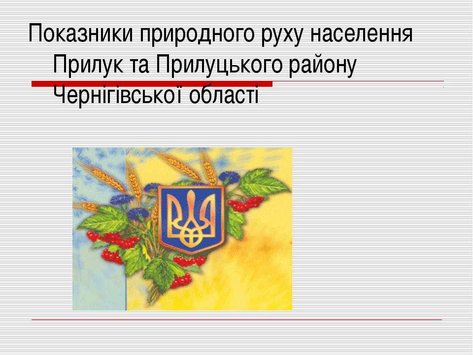 Показники природного руху населення Прилук та Прилуцького району Чернігівсько...
