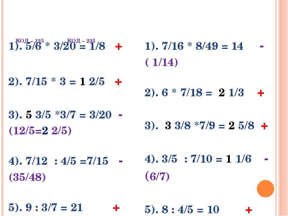 КОД – 125 КОД – 235 1).5/6 * 3/20 = 1/8+ 2). 7/15 * 3 =12/5+ 3).53/5 *3/7 = 3...