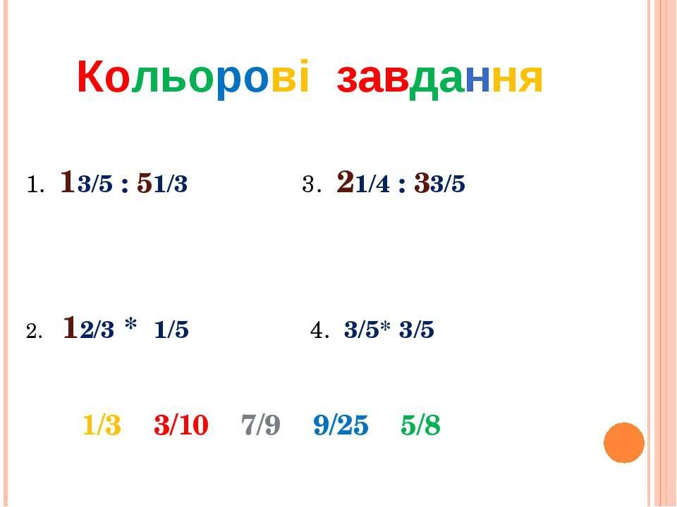 Кольорові завдання 1. 13/5 : 51/3 3. 21/4 : 33/5 2. 12/3 * 1/5 4. 3/5* 3/5 1/...