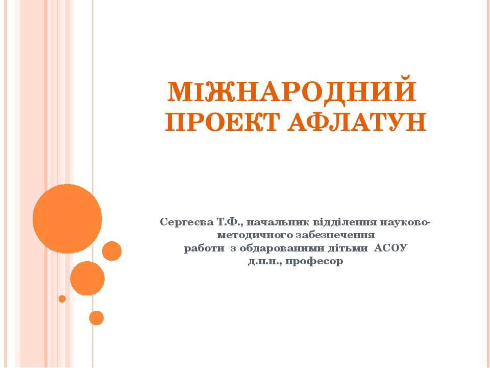 МІЖНАРОДНИЙ ПРОЕКТ АФЛАТУН Сергеєва Т.Ф., начальник відділення науково-методи...