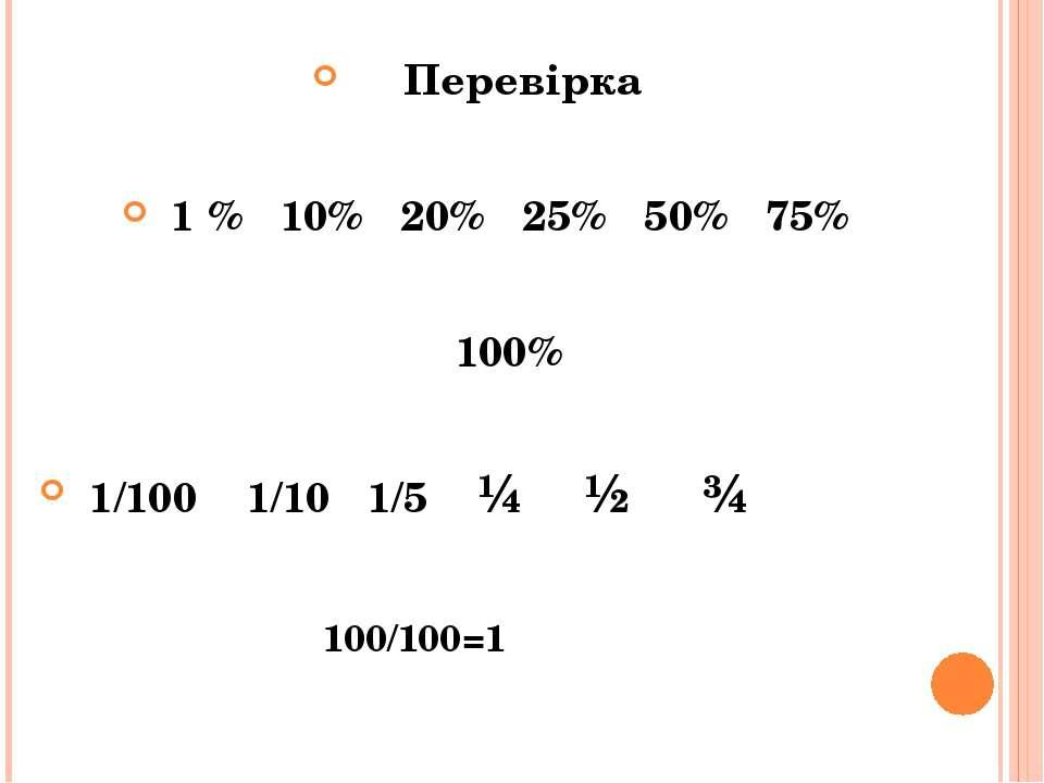 Перевірка 1 % 10% 20% 25% 50% 75% 100% 1/100 1/10 1/5 ¼ ½ ¾ 100/100=1