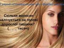 7 раунд «Статистика» або «Вгадай число»  Скільки волосин налічується на г...