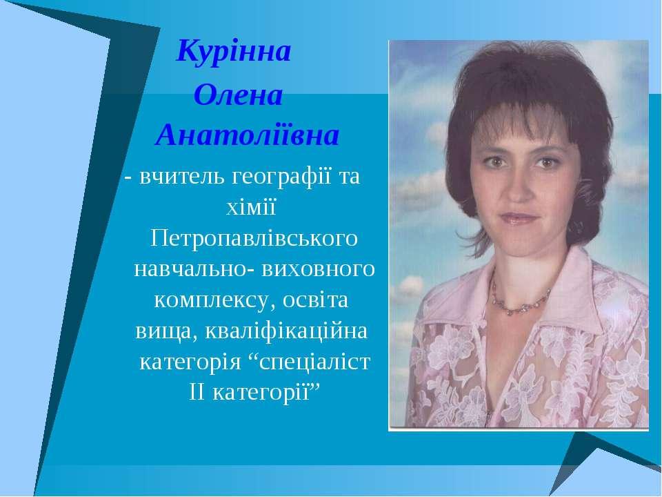 Курінна Олена Анатоліївна - вчитель географії та хімії Петропавлівського навч...
