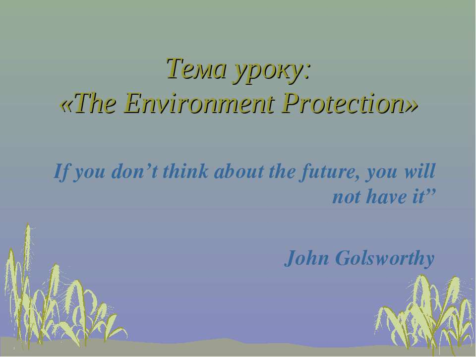 Тема уроку: «The Environment Protection» If you don't think about the future,...