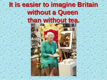 It is easier to imagine Britain without a Queen than without tea.