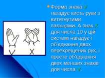 Форма знака V нагадує кисть руки з витягнутими пальцями. А знак Х для числа 1...
