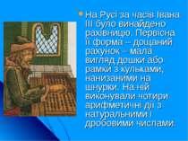 На Русі за часів Івана ІІІ було винайдено рахівницю. Первісна її форма – доща...