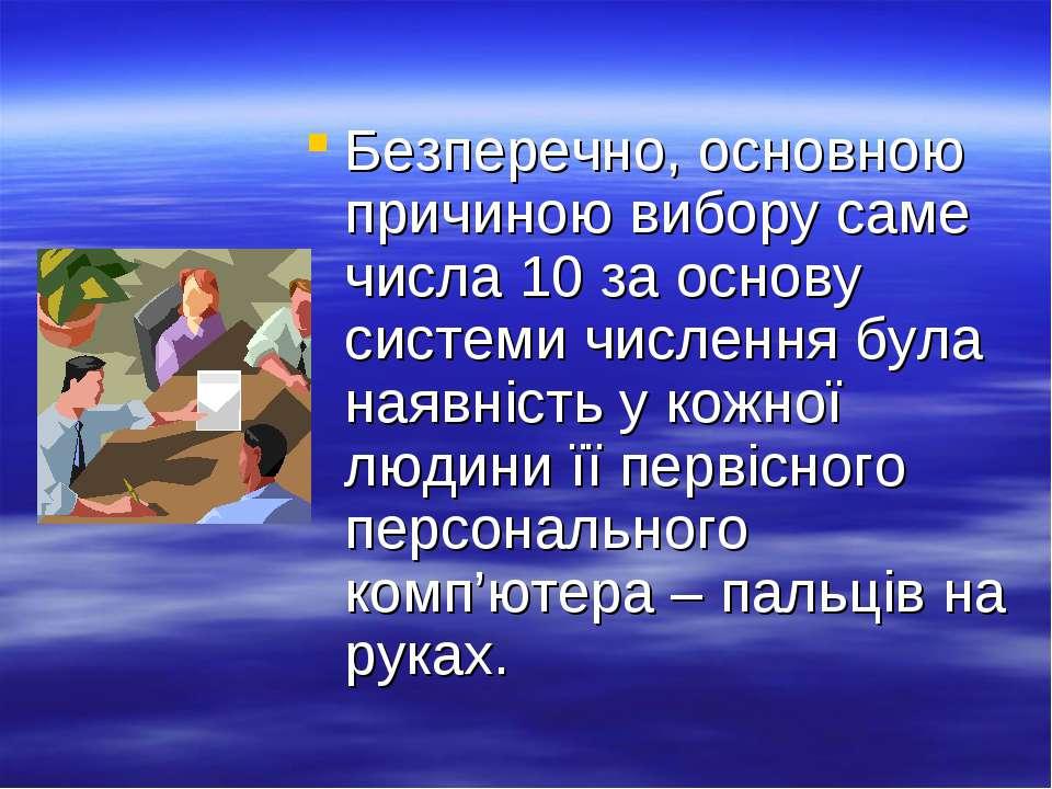 Безперечно, основною причиною вибору саме числа 10 за основу системи числення...