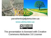 yaroshenko[at]ukma.kiev.ua www.ukma.kiev.ua The presentation is licensed with...