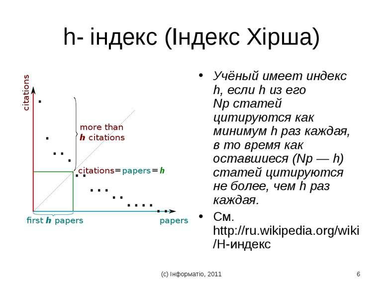 (с) Інформатіо, 2011 * h- індекс (Індекс Хірша) Учёный имеет индекс h, если h...