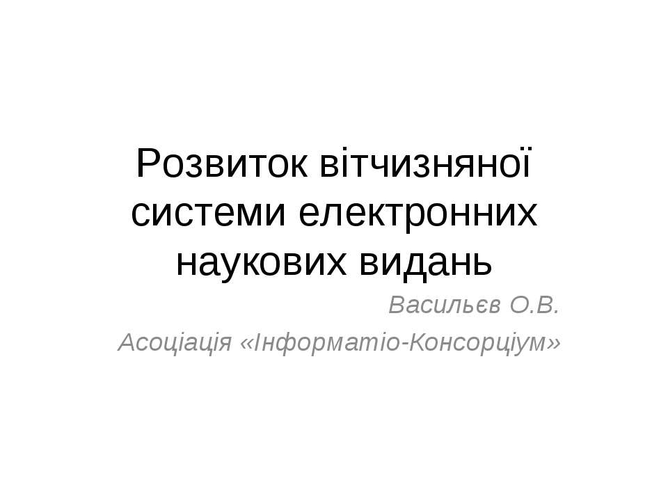 Розвиток вітчизняної системи електронних наукових видань Васильєв О.В. Асоціа...