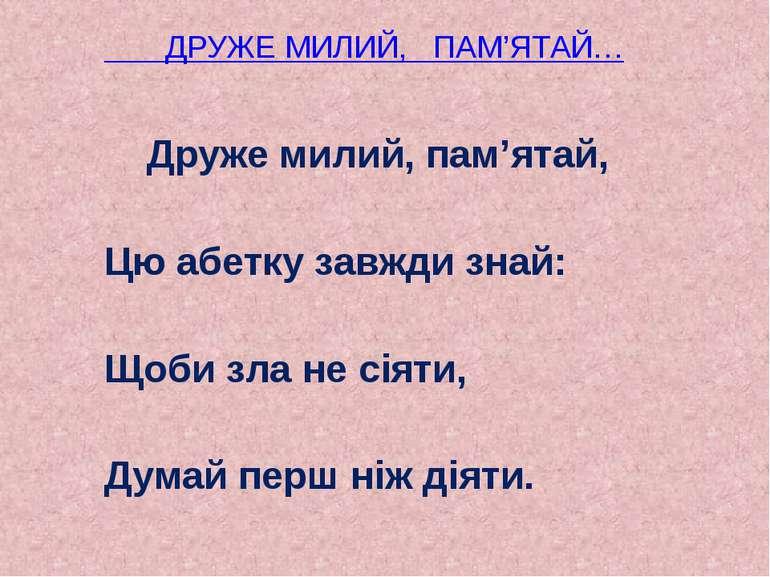 ДРУЖЕ МИЛИЙ, ПАМ'ЯТАЙ… Друже милий, пам'ятай, Цю абетку завжди знай: Щоби зла...