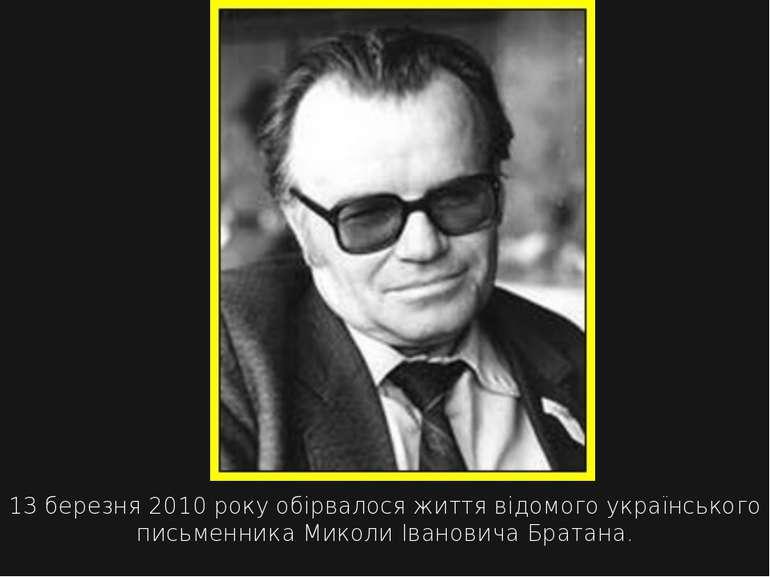 13 березня 2010 року обірвалося життя відомого українського письменника Микол...