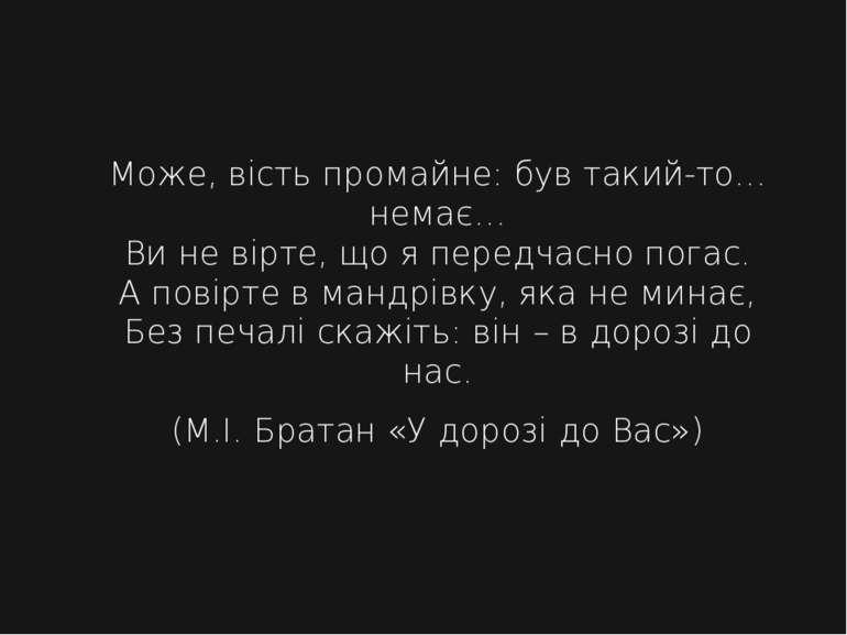 Може, вість промайне: був такий-то… немає… Ви не вірте, що я передчасно погас...